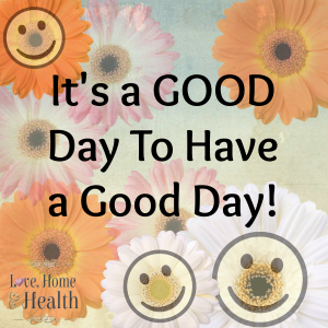 """""""It's a Good Day to Have a Good Day - Love, Home and Health"""""""