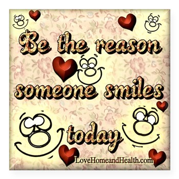Be the Reason Someone Smiles Today - Love, Home and Health