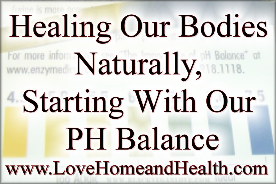 Healing Our Bodies Naturally PH Balance @ www.LoveHomeandHealth.com