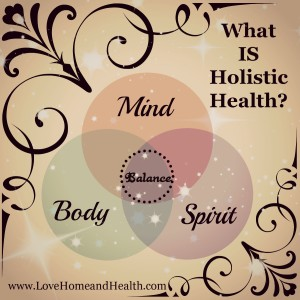What Is Holistic Health @ www.LoveHomeandHealth.com