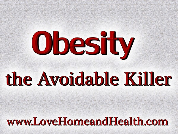 Obesity - The Avoidable Killer @ www.LoveHomeandHealth.com