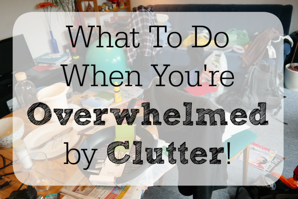 What To Do When You're Feeling Overwhelmed by Clutter!
