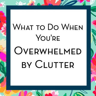 What To Do When You're Overwhelmed by Clutter!