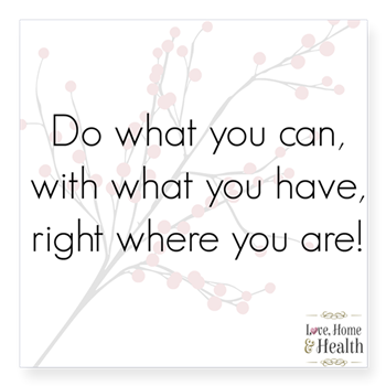 Do what you can with what you have right where you are - Love, Home and Health