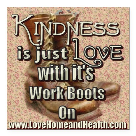 Kindness is just Love with it's Work Boots on - Love, Home and Health